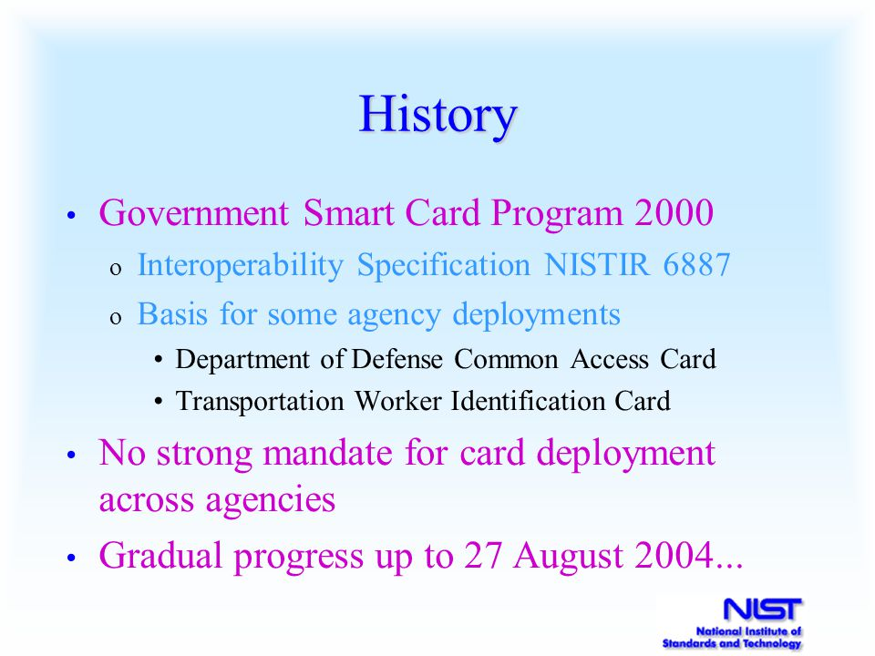 History Government Smart Card Program 2000 o Interoperability Specification NISTIR 6887 o Basis for some agency deployments Department of Defense Comm