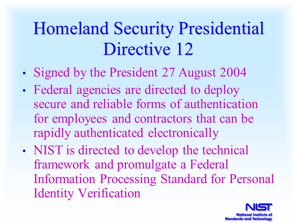 Homeland Security Presidential Directive 12 Signed by the President 27 August 2004 Federal agencies are directed to deploy secure and reliable forms o