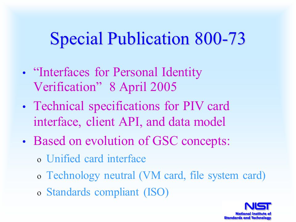 Special Publication 800-73 Interfaces for Personal Identity Verification 8 April 2005 Technical specifications for PIV card interface, client API, and