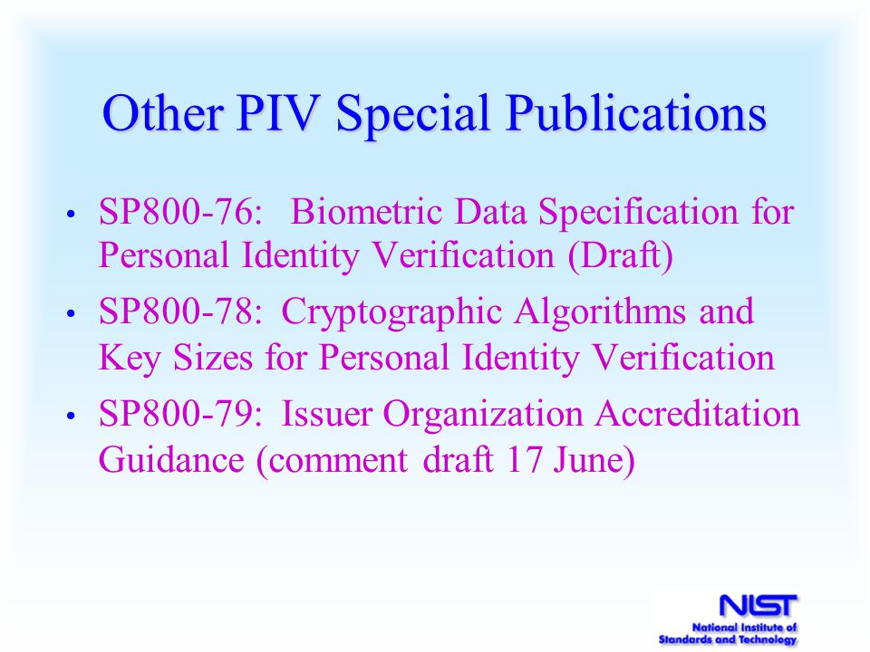 Other PIV Special Publications SP800-76: Biometric Data Specification for Personal Identity Verification (Draft) SP800-78: Cryptographic Algorithms and Key Sizes for Personal Identity Verification SP800-79: Issuer Organization Accreditation Guidance (comment draft 17 June)