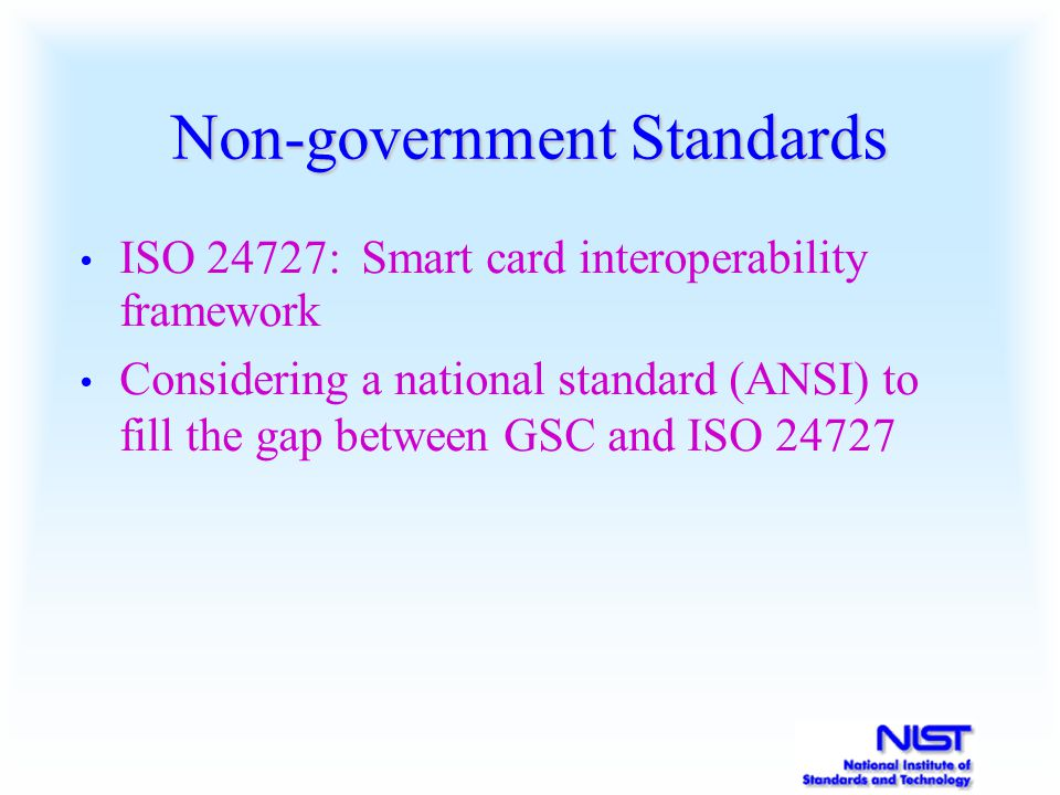 Non-government Standards ISO 24727: Smart card interoperability framework Considering a national standard (ANSI) to fill the gap between GSC and ISO 24727