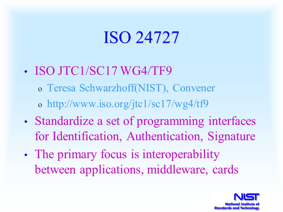 ISO 24727 ISO JTC1/SC17 WG4/TF9 o Teresa Schwarzhoff(NIST), Convener o http://www.iso.org/jtc1/sc17/wg4/tf9 Standardize a set of programming interfaces for Identification, Authentication, Signature The primary focus is interoperability between applications, middleware, cards