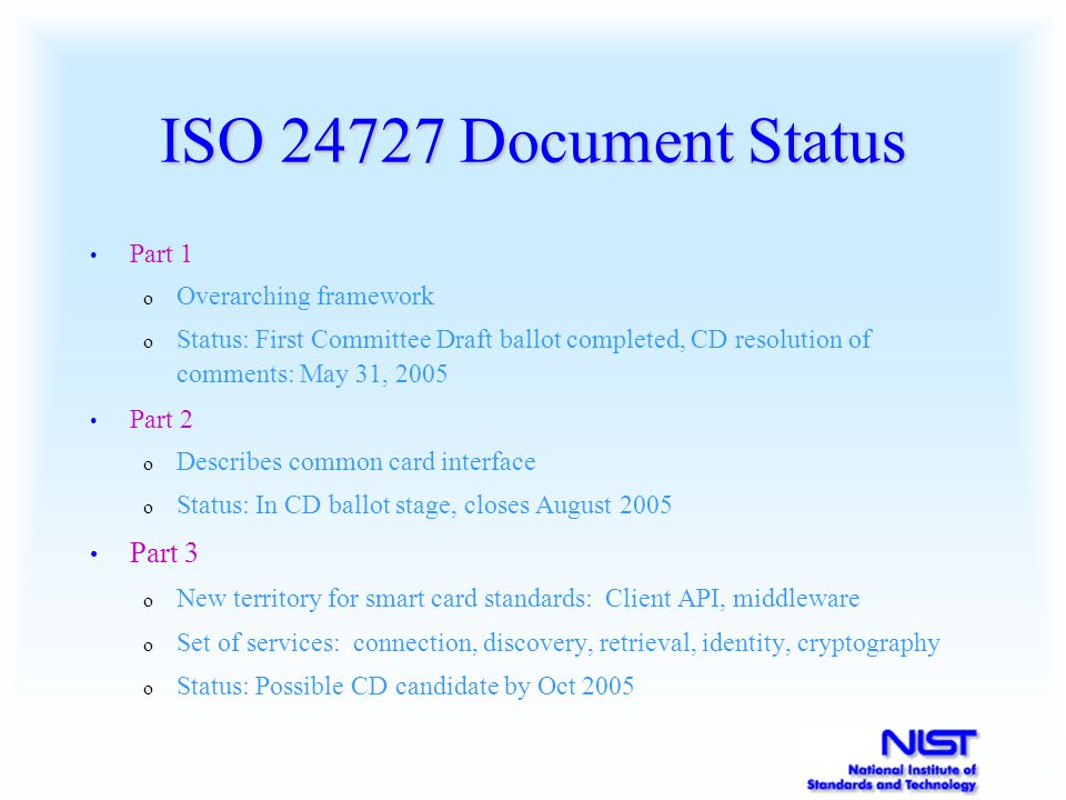 ISO 24727 Document Status Part 1 o Overarching framework o Status: First Committee Draft ballot completed, CD resolution of comments: May 31, 2005 Par