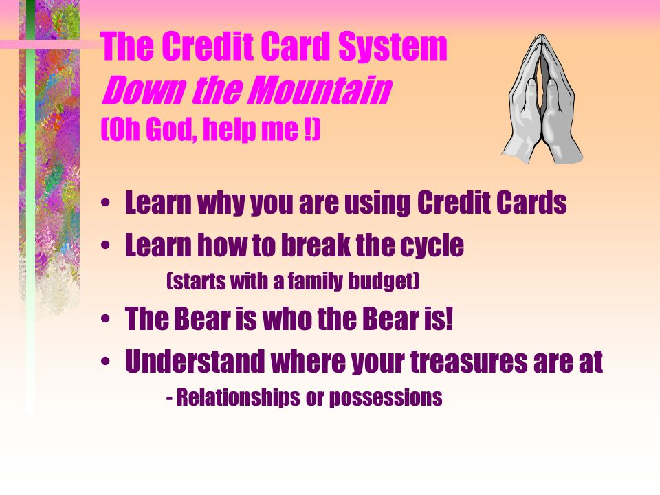 The Credit Card System Down the Mountain (Oh God, help me !) Learn why you are using Credit Cards Learn how to break the cycle (starts with a family b