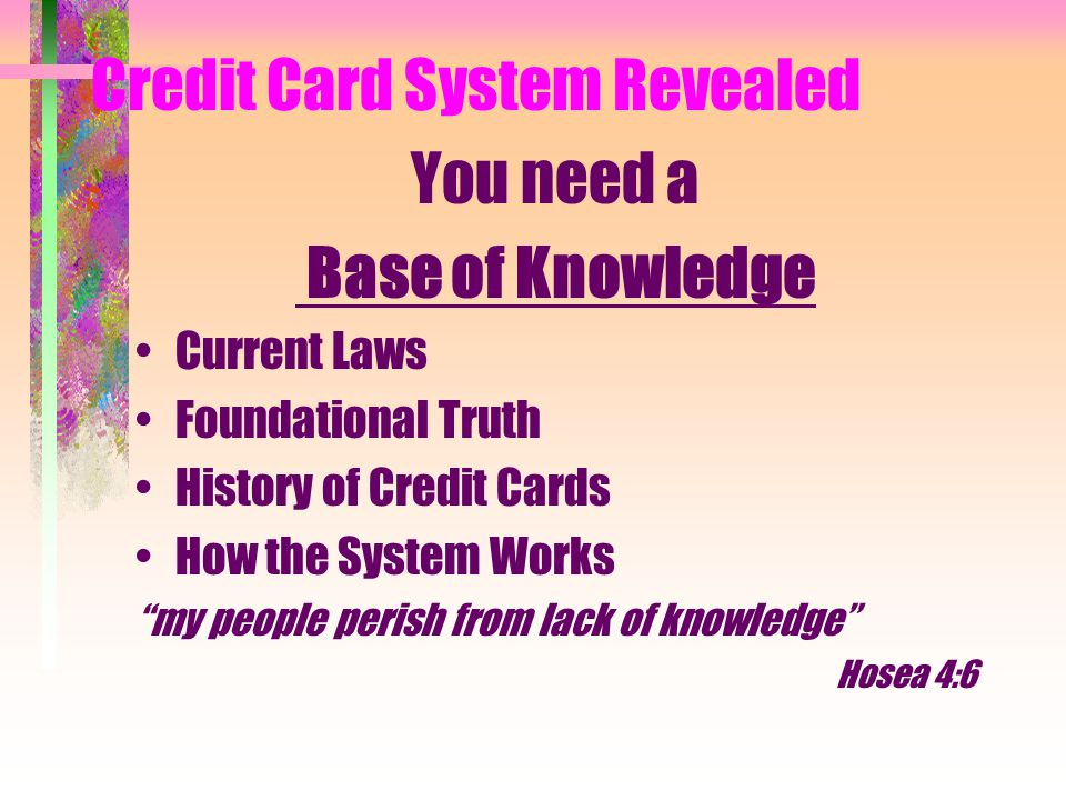 Credit Card System Revealed You need a Base of Knowledge Current Laws Foundational Truth History of Credit Cards How the System Works my people perish from lack of knowledge Hosea 4:6