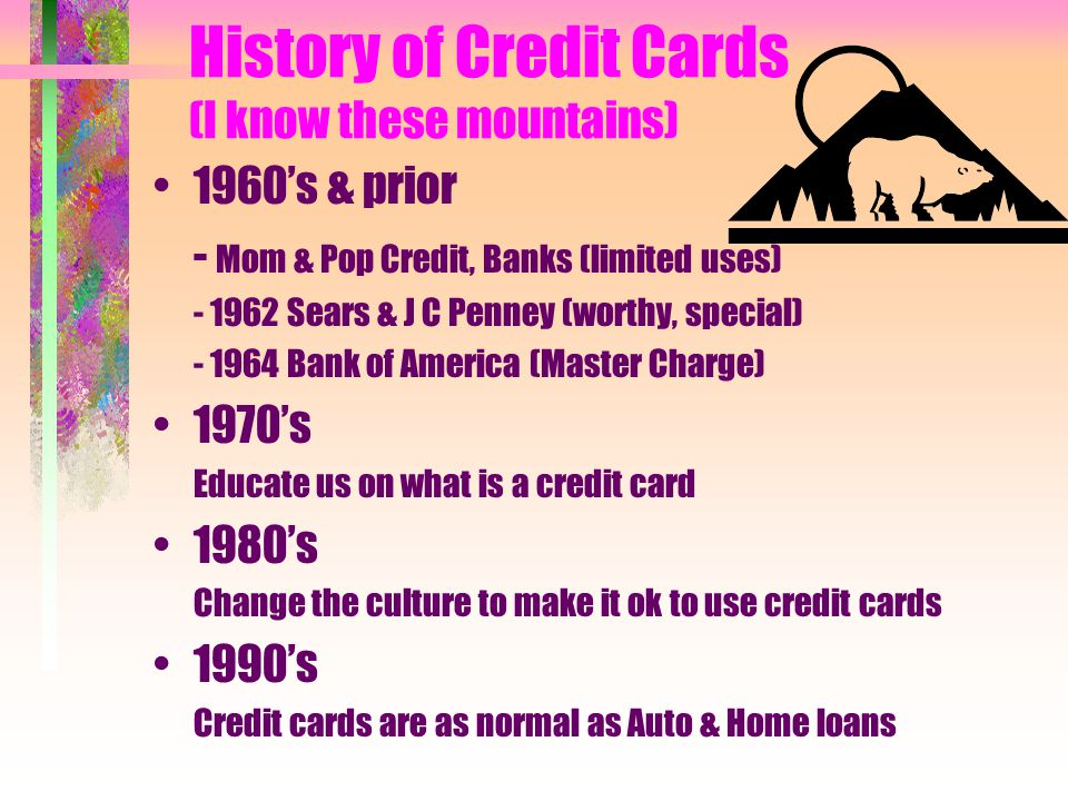 History of Credit Cards (I know these mountains) 1960s & prior - Mom & Pop Credit, Banks (limited uses) - 1962 Sears & J C Penney (worthy, special) - 1964 Bank of America (Master Charge) 1970s Educate us on what is a credit card 1980s Change the culture to make it ok to use credit cards 1990s Credit cards are as normal as Auto & Home loans