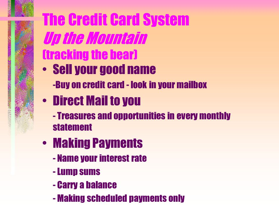 The Credit Card System Up the Mountain (tracking the bear) Sell your good name -Buy on credit card - look in your mailbox Direct Mail to you - Treasures and opportunities in every monthly statement Making Payments - Name your interest rate - Lump sums - Carry a balance - Making scheduled payments only