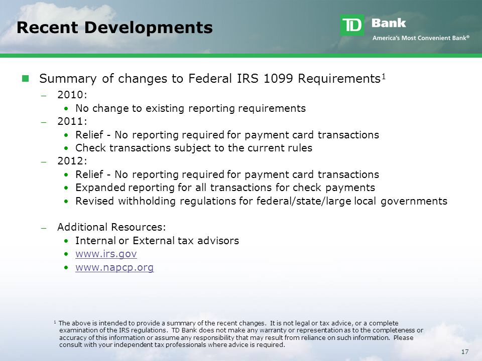17 Recent Developments Summary of changes to Federal IRS 1099 Requirements 1 ̶ 2010: No change to existing reporting requirements ̶ 2011: Relief - No