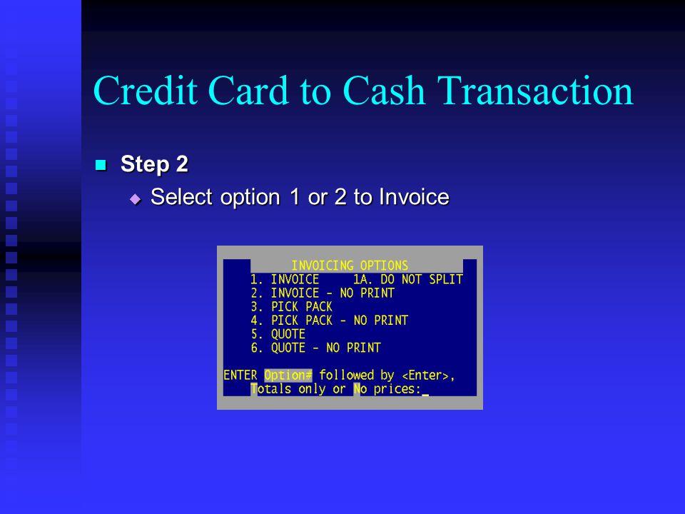 Credit Card to Cash Transaction Step 2 Step 2 Select option 1 or 2 to Invoice Select option 1 or 2 to Invoice