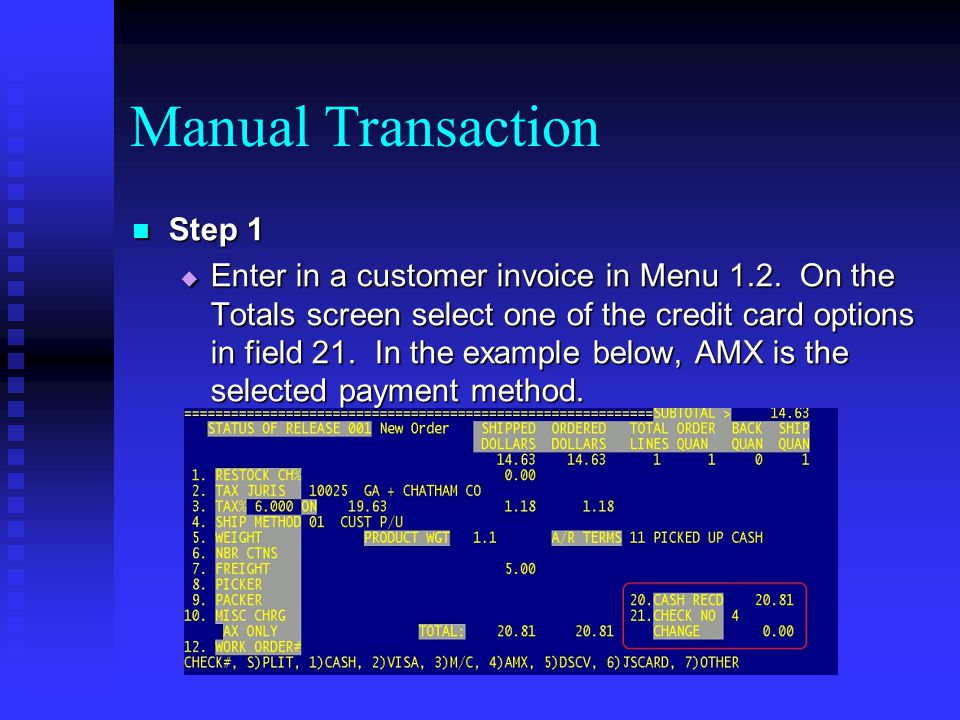 Manual Transaction Step 1 Step 1 Enter in a customer invoice in Menu 1.2. On the Totals screen select one of the credit card options in field 21. In t