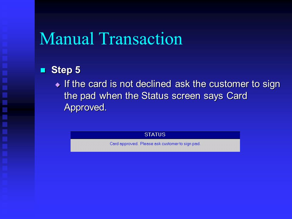 Manual Transaction Step 5 Step 5 If the card is not declined ask the customer to sign the pad when the Status screen says Card Approved. If the card i
