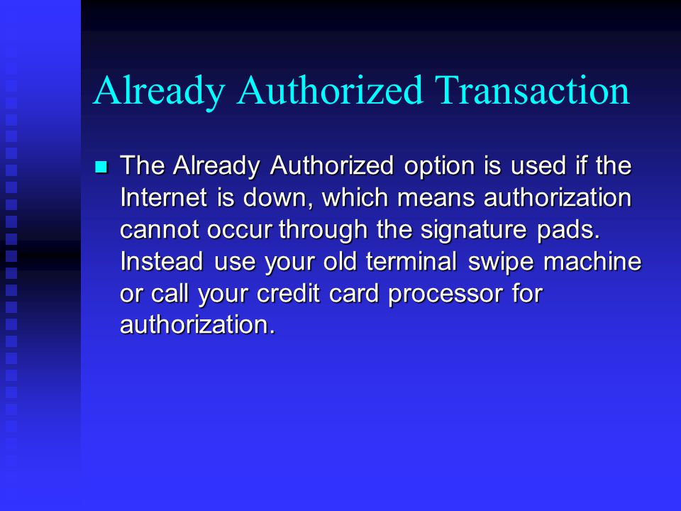 Already Authorized Transaction The Already Authorized option is used if the Internet is down, which means authorization cannot occur through the signa