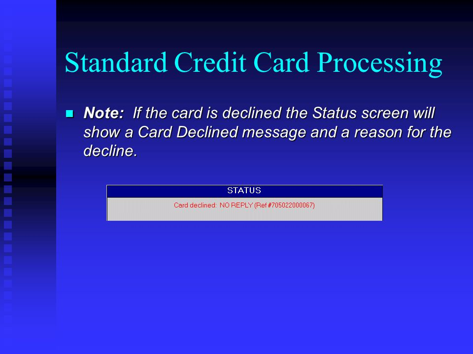 Standard Credit Card Processing Note: If the card is declined the Status screen will show a Card Declined message and a reason for the decline. Note: