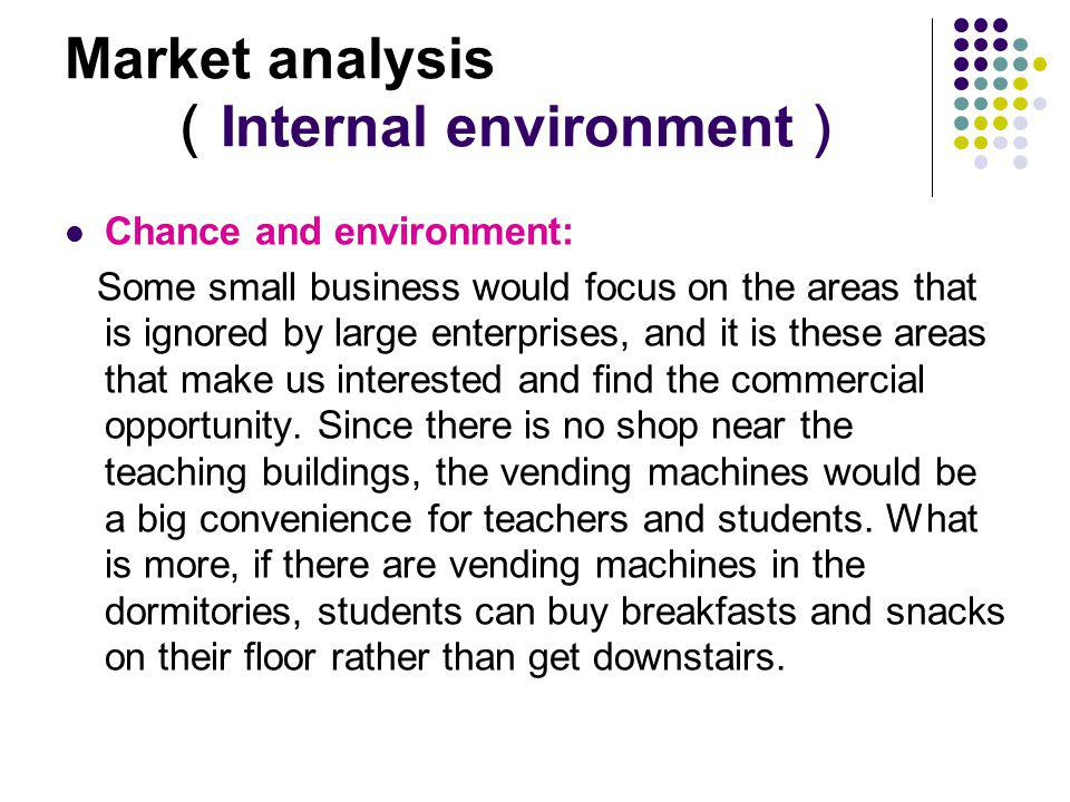 Market analysis Internal environment Chance and environment: Some small business would focus on the areas that is ignored by large enterprises, and it