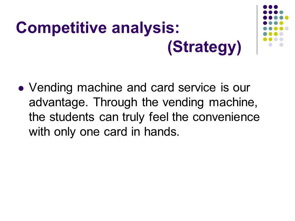 Competitive analysis: (Strategy) Vending machine and card service is our advantage. Through the vending machine, the students can truly feel the conve