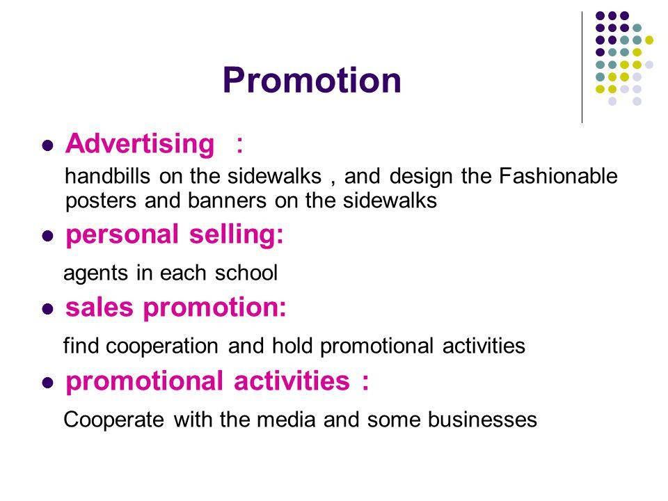 Promotion Advertising handbills on the sidewalks and design the Fashionable posters and banners on the sidewalks personal selling: agents in each school sales promotion: find cooperation and hold promotional activities promotional activities : Cooperate with the media and some businesses