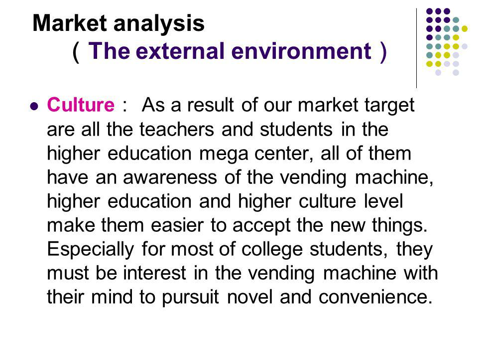 Market analysis The external environment Culture As a result of our market target are all the teachers and students in the higher education mega center, all of them have an awareness of the vending machine, higher education and higher culture level make them easier to accept the new things.