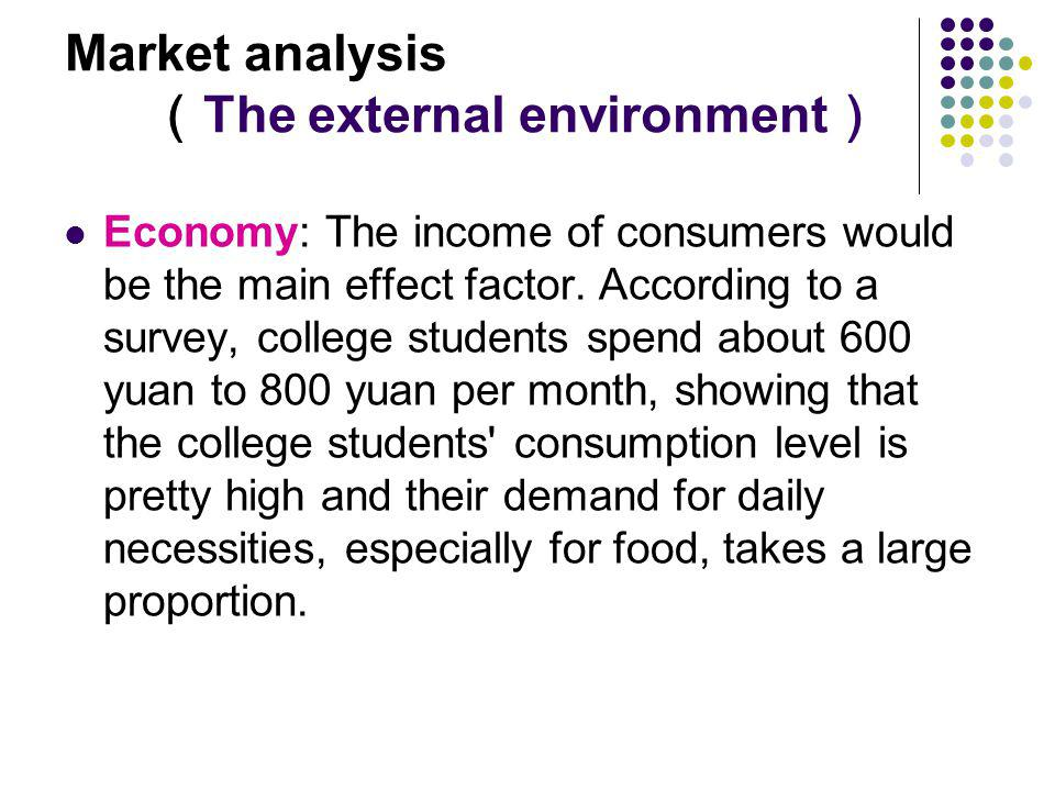 Market analysis The external environment Economy: The income of consumers would be the main effect factor. According to a survey, college students spe