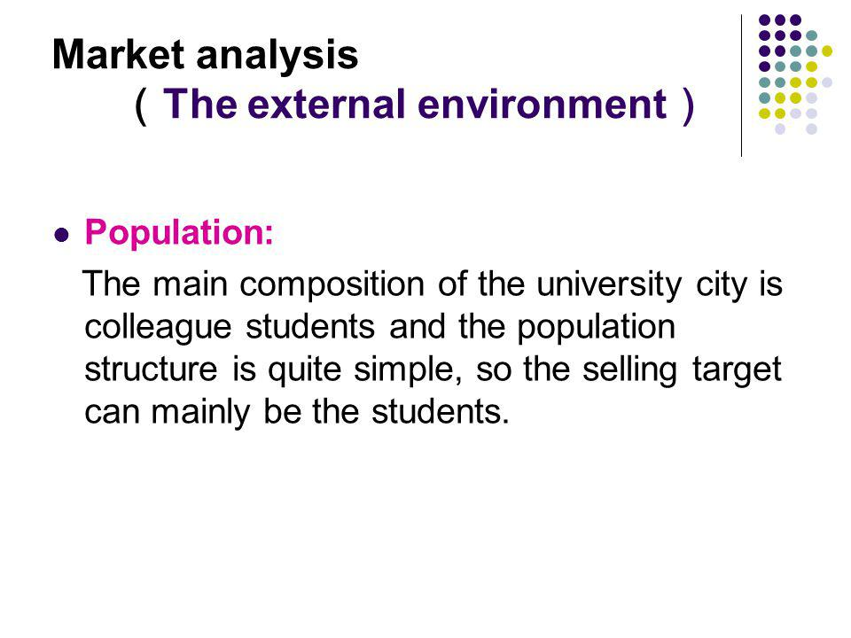 Market analysis The external environment Population: The main composition of the university city is colleague students and the population structure is