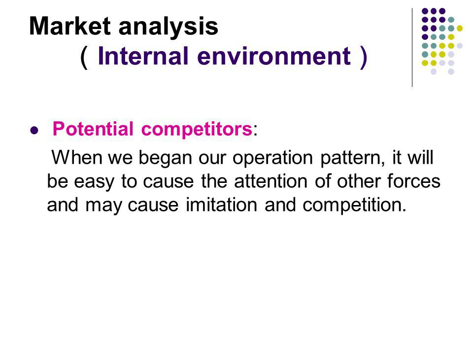 Market analysis Internal environment Potential competitors: When we began our operation pattern, it will be easy to cause the attention of other force