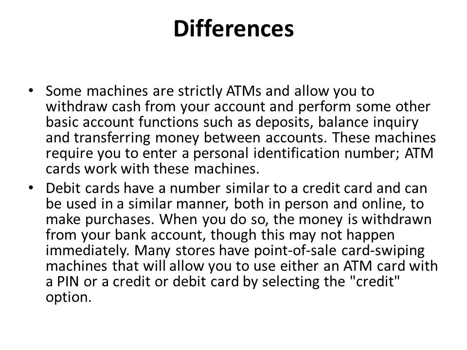 Differences Some machines are strictly ATMs and allow you to withdraw cash from your account and perform some other basic account functions such as de