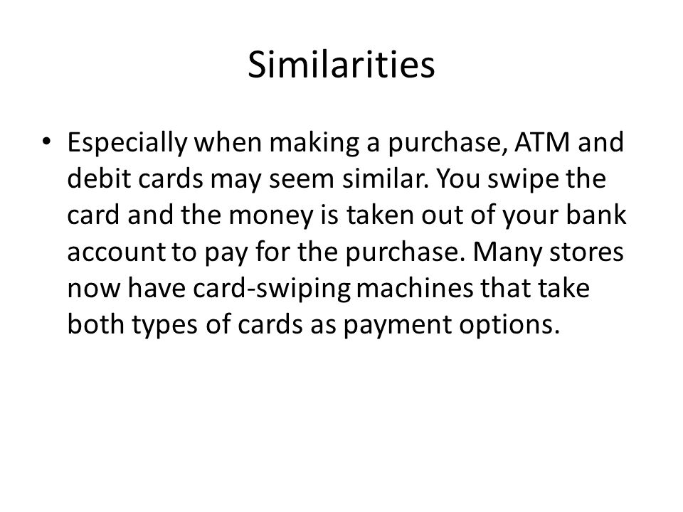 Similarities Especially when making a purchase, ATM and debit cards may seem similar. You swipe the card and the money is taken out of your bank accou