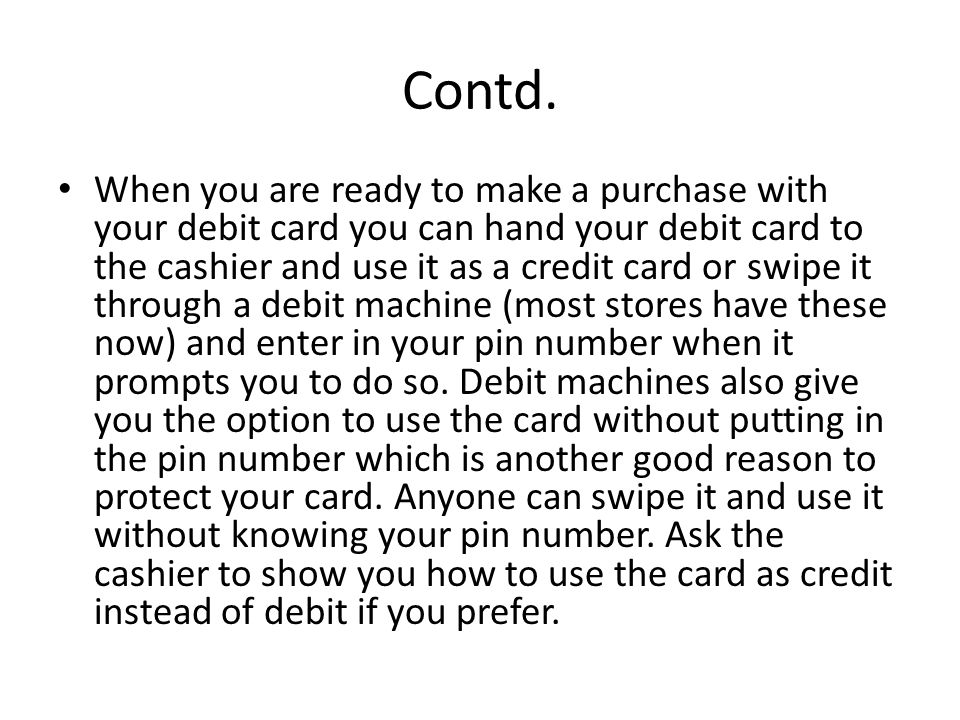 Contd. When you are ready to make a purchase with your debit card you can hand your debit card to the cashier and use it as a credit card or swipe it