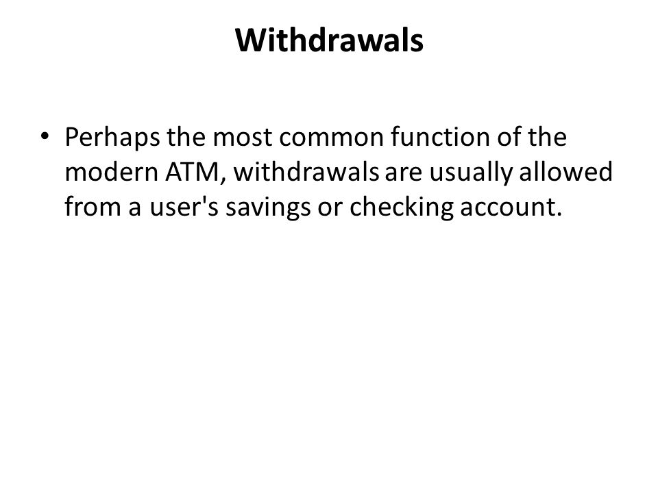 Withdrawals Perhaps the most common function of the modern ATM, withdrawals are usually allowed from a user's savings or checking account.