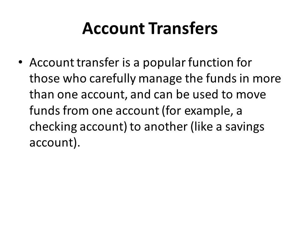 Account Transfers Account transfer is a popular function for those who carefully manage the funds in more than one account, and can be used to move fu