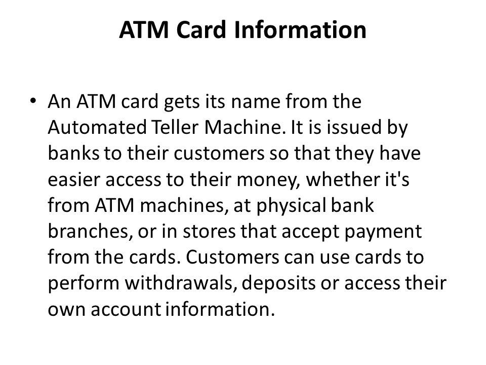 ATM Card Information An ATM card gets its name from the Automated Teller Machine. It is issued by banks to their customers so that they have easier ac