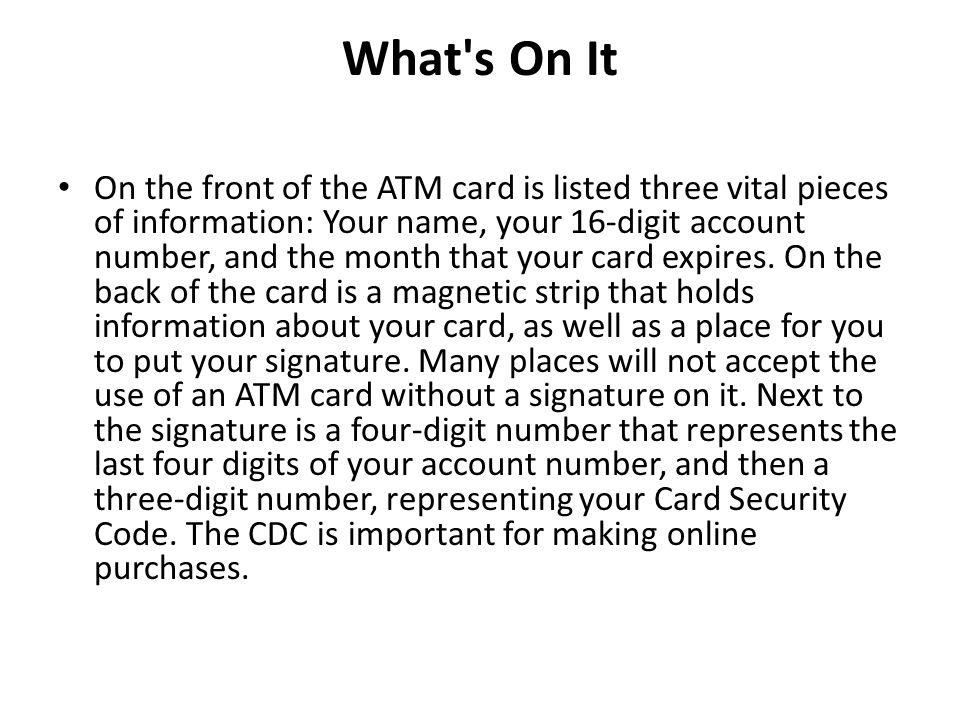 What's On It On the front of the ATM card is listed three vital pieces of information: Your name, your 16-digit account number, and the month that you