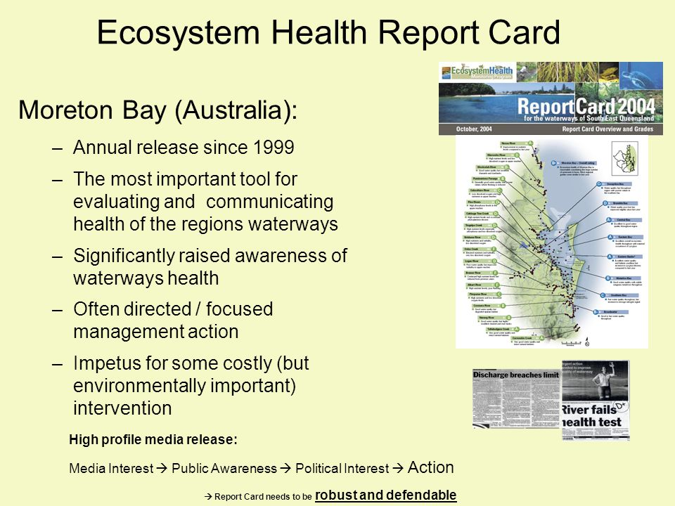 Ecosystem Health Report Card Moreton Bay (Australia): –Annual release since 1999 –The most important tool for evaluating and communicating health of the regions waterways –Significantly raised awareness of waterways health –Often directed / focused management action –Impetus for some costly (but environmentally important) intervention High profile media release: Media Interest Public Awareness Political Interest Action Report Card needs to be robust and defendable