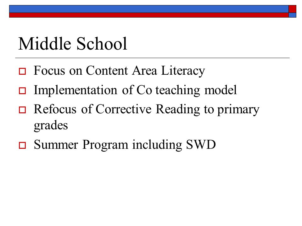 Middle School Focus on Content Area Literacy Implementation of Co teaching model Refocus of Corrective Reading to primary grades Summer Program includ
