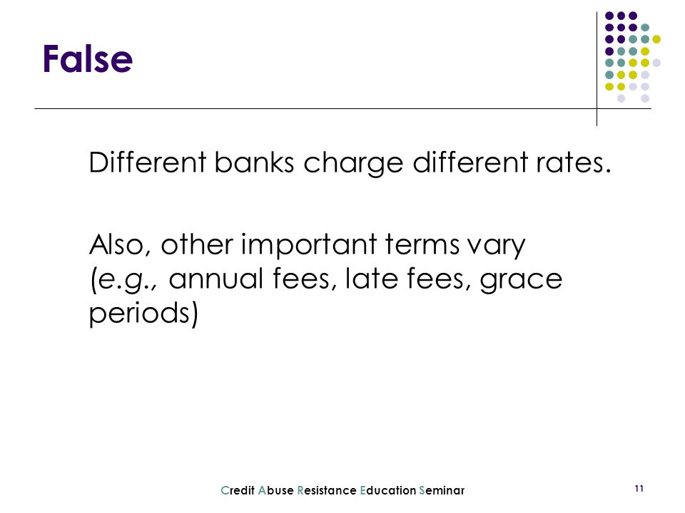 C redit A buse R esistance E ducation S eminar 11 Different banks charge different rates. Also, other important terms vary (e.g., annual fees, late fe