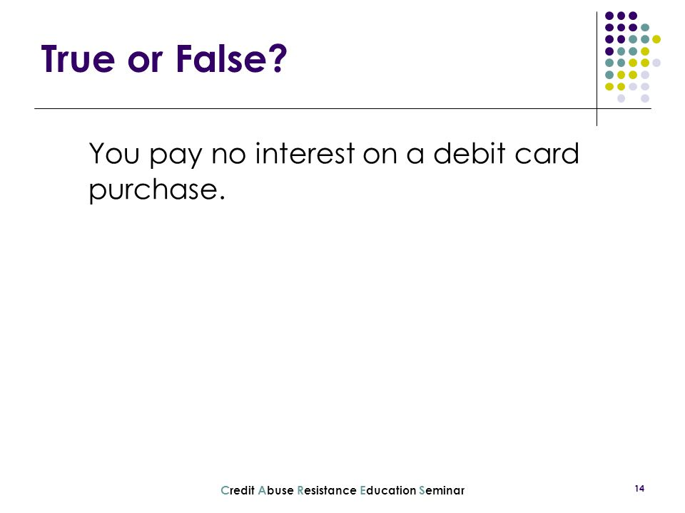 C redit A buse R esistance E ducation S eminar 14 You pay no interest on a debit card purchase. True or False?