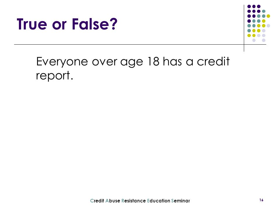 C redit A buse R esistance E ducation S eminar 16 Everyone over age 18 has a credit report. True or False?
