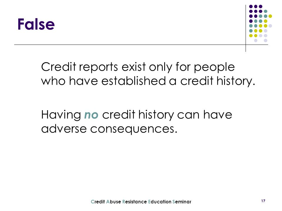 C redit A buse R esistance E ducation S eminar 17 Credit reports exist only for people who have established a credit history. Having no credit history
