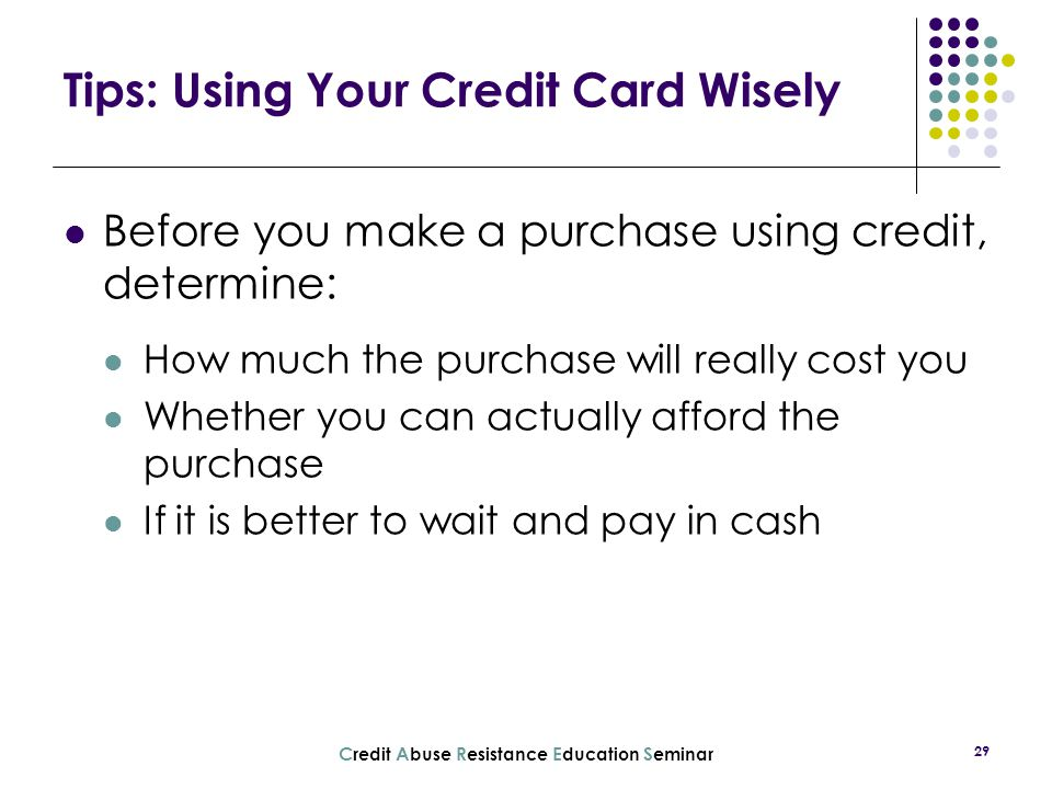 C redit A buse R esistance E ducation S eminar 29 Tips: Using Your Credit Card Wisely Before you make a purchase using credit, determine: How much the