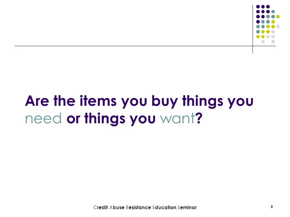 C redit A buse R esistance E ducation S eminar 3 Are the items you buy things you need or things you want ?