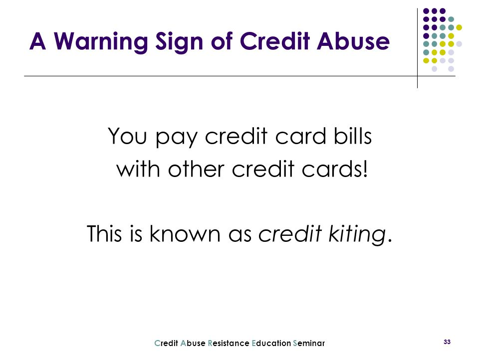 C redit A buse R esistance E ducation S eminar 33 A Warning Sign of Credit Abuse You pay credit card bills with other credit cards! This is known as c