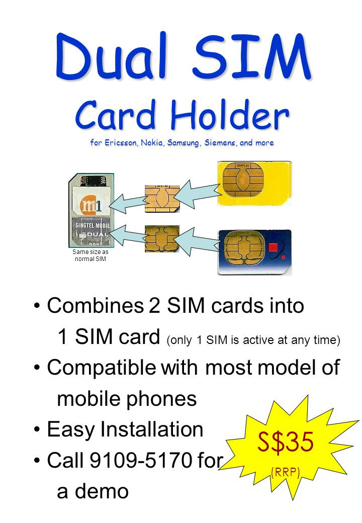 Combines 2 SIM cards into 1 SIM card (only 1 SIM is active at any time) Compatible with most model of mobile phones Easy Installation Call 9109-5170 for a demo S$35 (RRP) Dual SIM Card Holder for Ericsson, Nokia, Samsung, Siemens, and more Same size as normal SIM