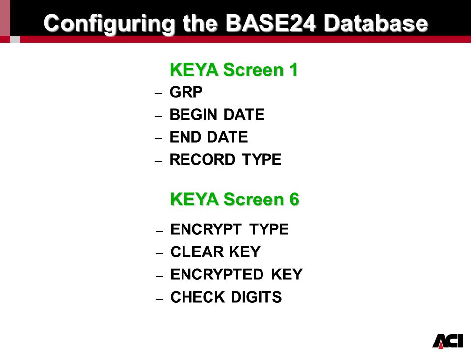 Click to edit Master title style Configuring the BASE24 Database KEYA Screen 1 – – GRP – – BEGIN DATE – – END DATE – – RECORD TYPE KEYA Screen 6 – – E