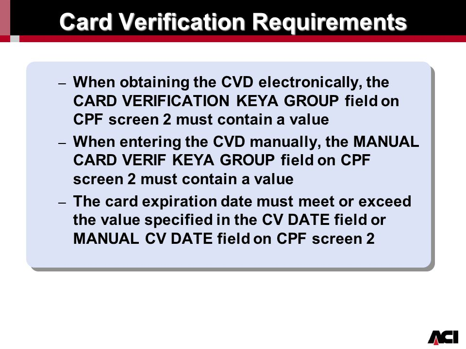 Click to edit Master title style Card Verification Requirements – The offsets for the card expiration date, service code, and the CVD must be specified in the CPF for each card prefix – Card verification has not already been performed – The transaction is authorized by BASE24 or card verification is included in screening checks performed by BASE24 when the transaction is authorized by a host – The message type is 0200 (a request)