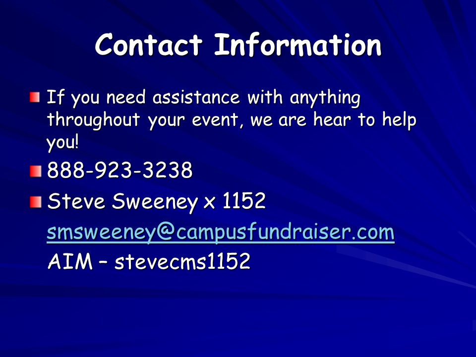 Contact Information If you need assistance with anything throughout your event, we are hear to help you! 888-923-3238 Steve Sweeney x 1152 smsweeney@c