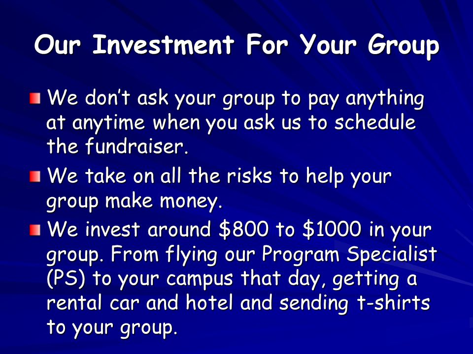 Our Investment For Your Group We dont ask your group to pay anything at anytime when you ask us to schedule the fundraiser. We take on all the risks t