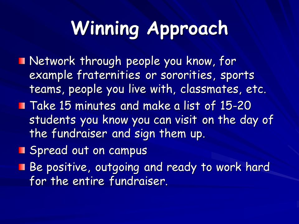 Winning Approach Network through people you know, for example fraternities or sororities, sports teams, people you live with, classmates, etc. Take 15