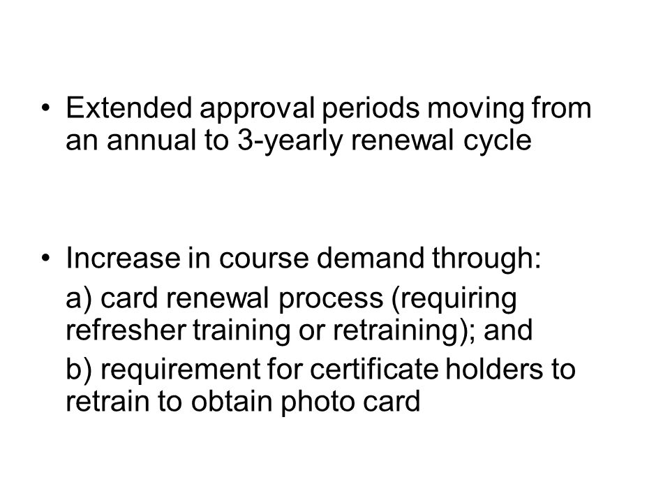 Extended approval periods moving from an annual to 3-yearly renewal cycle Increase in course demand through: a) card renewal process (requiring refresher training or retraining); and b) requirement for certificate holders to retrain to obtain photo card