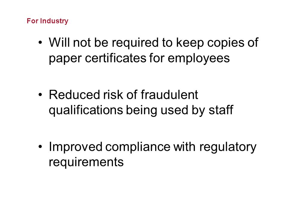 Will not be required to keep copies of paper certificates for employees Reduced risk of fraudulent qualifications being used by staff Improved compliance with regulatory requirements For Industry