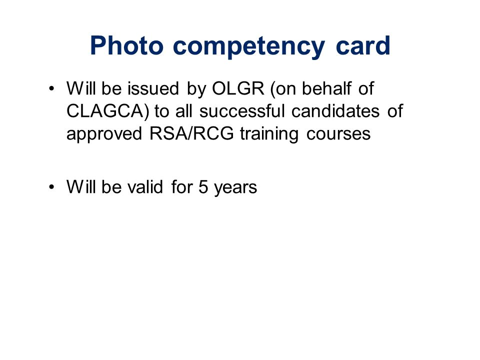 Photo competency card Will be issued by OLGR (on behalf of CLAGCA) to all successful candidates of approved RSA/RCG training courses Will be valid for 5 years