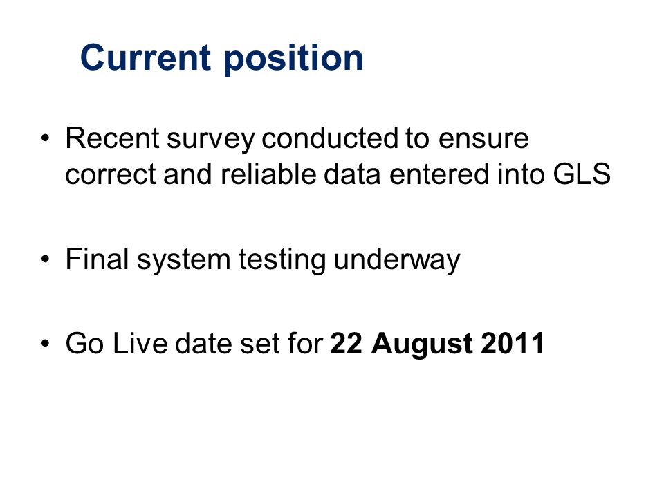 Current position Recent survey conducted to ensure correct and reliable data entered into GLS Final system testing underway Go Live date set for 22 August 2011